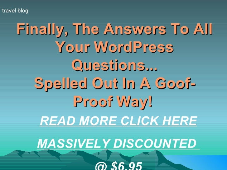 Finally, The Answers To All Your WordPress Questions... Spelled Out In A Goof-Proof Way!   travel blog READ MORE CLICK HER...