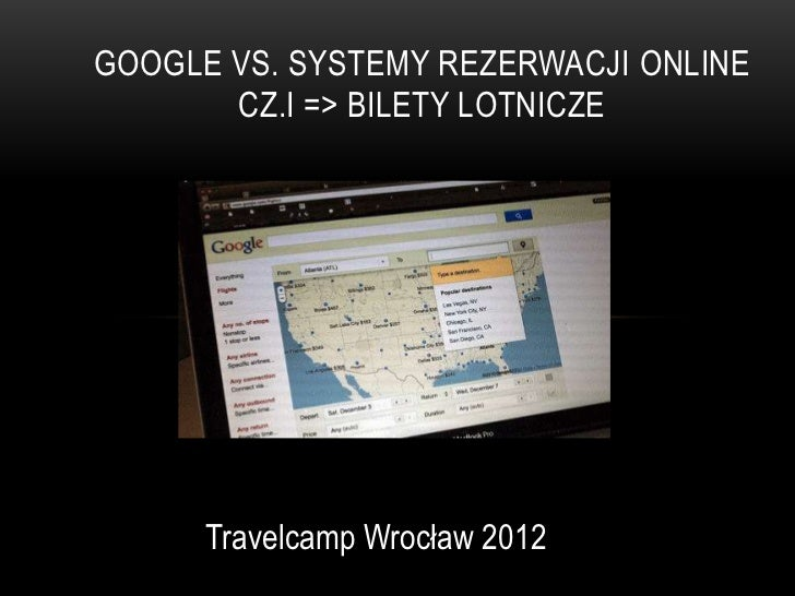 GOOGLE VS. SYSTEMY REZERWACJI ONLINE       CZ.I => BILETY LOTNICZE      Travelcamp Wrocław 2012