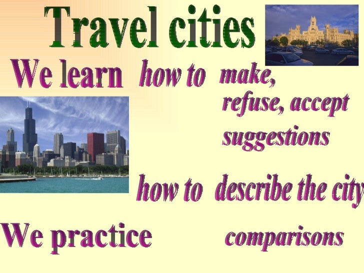 Travel cities We learn describe the city We practice make, how to refuse, accept suggestions how to comparisons