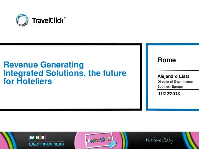 Revenue Generating Integrated Solutions, the future for Hoteliers  Rome Alejandro Lista Director of E-commerce Southern Eu...