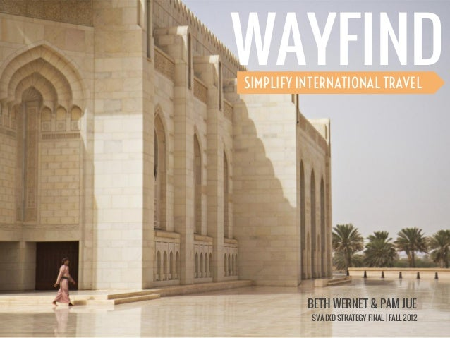 WAYFINDSIMPLIFY INTERNATIONAL TRAVEL          BETH WERNET & PAM JUE           SVA IXD STRATEGY FINAL | FALL 2012