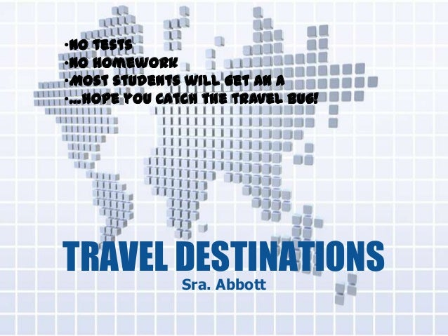 TRAVEL DESTINATIONS Sra. Abbott •No tests •No homework •Most students will get an A •…hope you catch the travel bug!