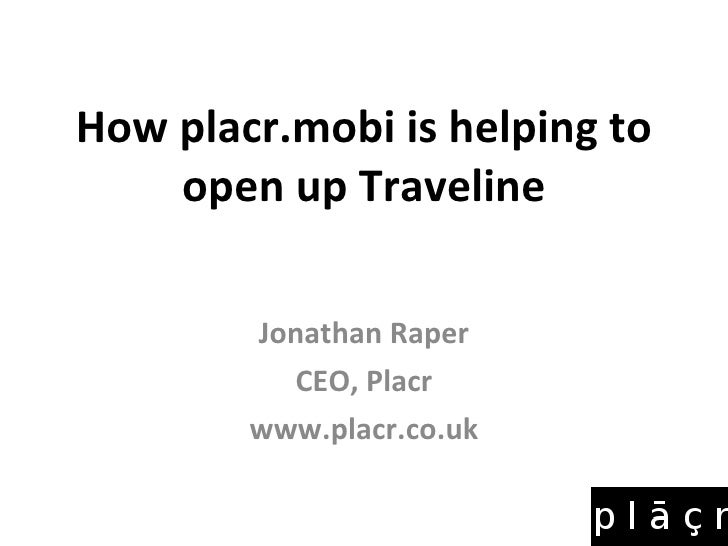 How placr.mobi is helping to open up Traveline Jonathan Raper CEO, Placr www.placr.co.uk