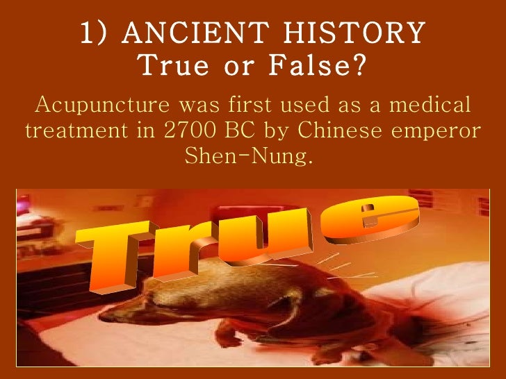 1) ANCIENT HISTORY True or False? Acupuncture was first used as a medical treatment in 2700 BC by Chinese emperor Shen-Nun...
