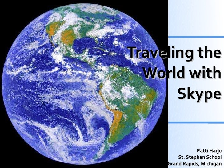 Traveling the World with Skype Patti Harju St. Stephen School Grand Rapids, Michigan