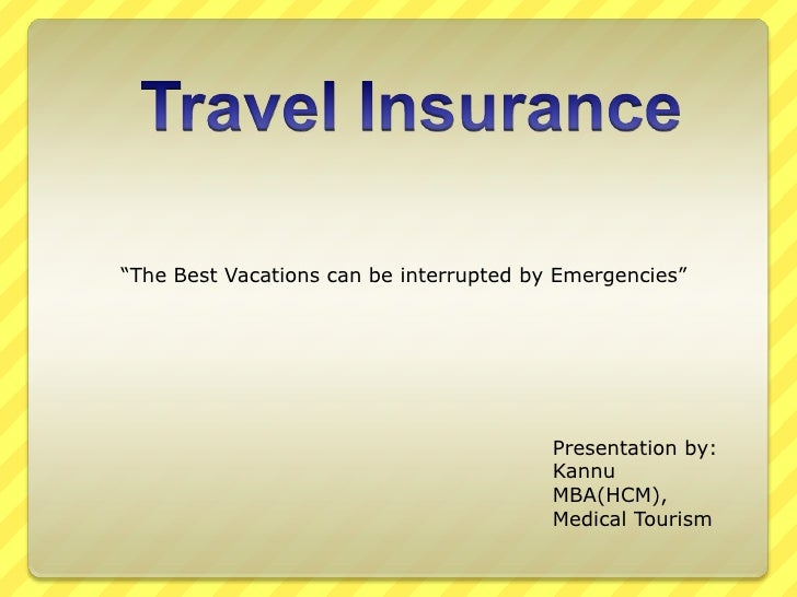 "Travel Insurance<br />""The Best Vacations can be interrupted by Emergencies""<br />Presentation by:<br />Kannu<br />MBA(HC..."