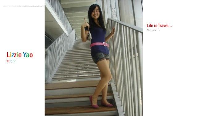 Life is Travel… Who am I? Lizzie Yao 姚力宁 浙江大学曹光彪东楼104/310027/ylnhher@gmail.com/13777864405