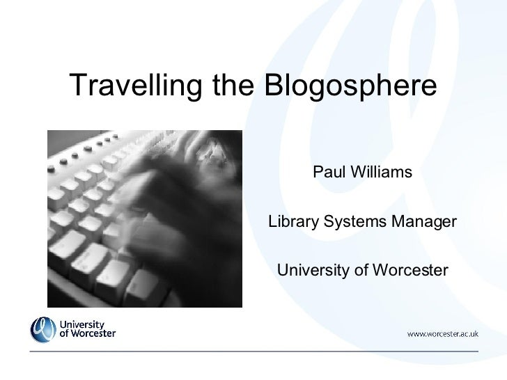 Travelling the Blogosphere Paul Williams Library Systems Manager University of Worcester