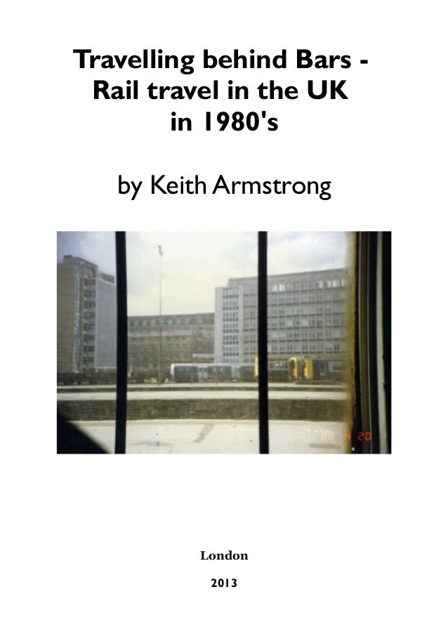 Travelling behind Bars Rail travel in the UK in 1980's by Keith Armstrong  London 2013
