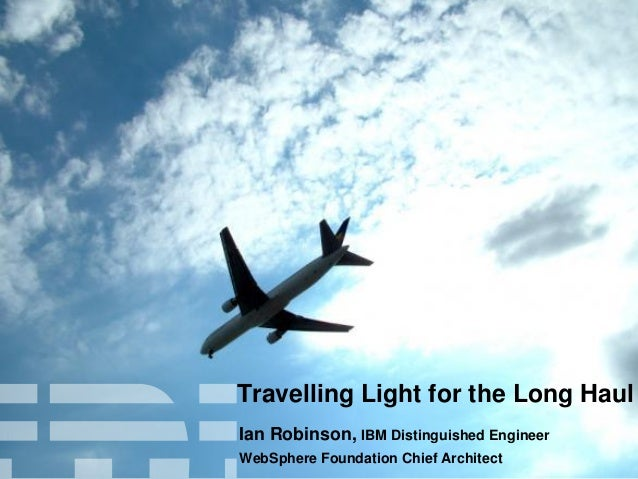Travelling Light for the Long Haul Ian Robinson, IBM Distinguished Engineer WebSphere Foundation Chief Architect