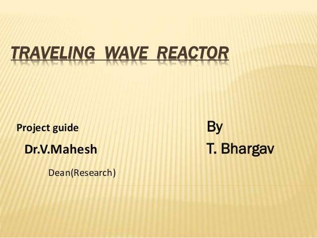 TRAVELING WAVE REACTOR  Project guide  Dr.V.Mahesh Dean(Research)  By T. Bhargav
