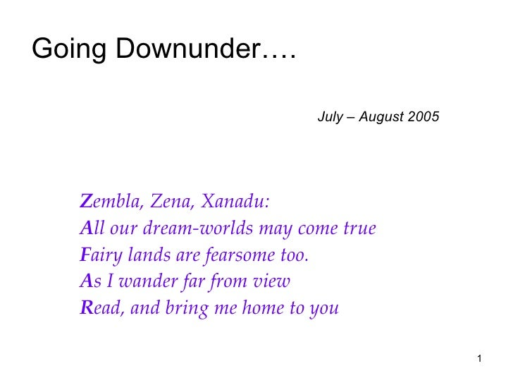Going Downunder….    July – August 2005 Z embla, Zena, Xanadu: A ll our dream-worlds may come true F airy lands are fearso...