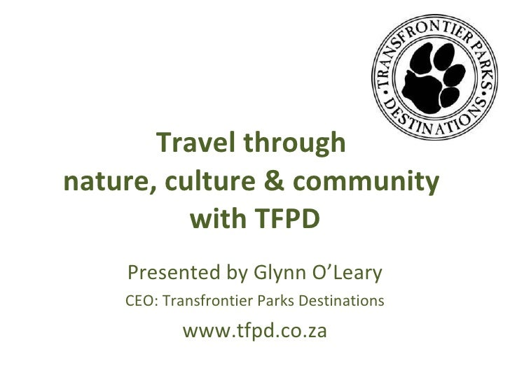 Travel through  nature, culture & community  with TFPD Presented by Glynn O'Leary CEO: Transfrontier Parks Destinations ww...