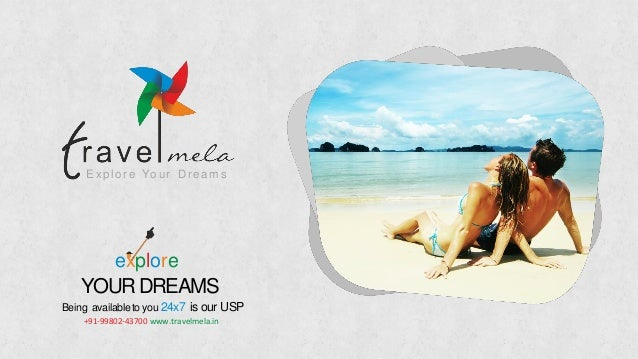 Expl ore Your Dreams explore YOURDREAMS Being availableto you 24x7 is our USP +91-99802-43700 www.travelmela.in