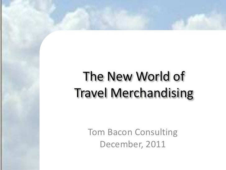 The New World of       Travel Merchandising               Tom Bacon Consulting                 December, 2011©2011 Tom Bac...