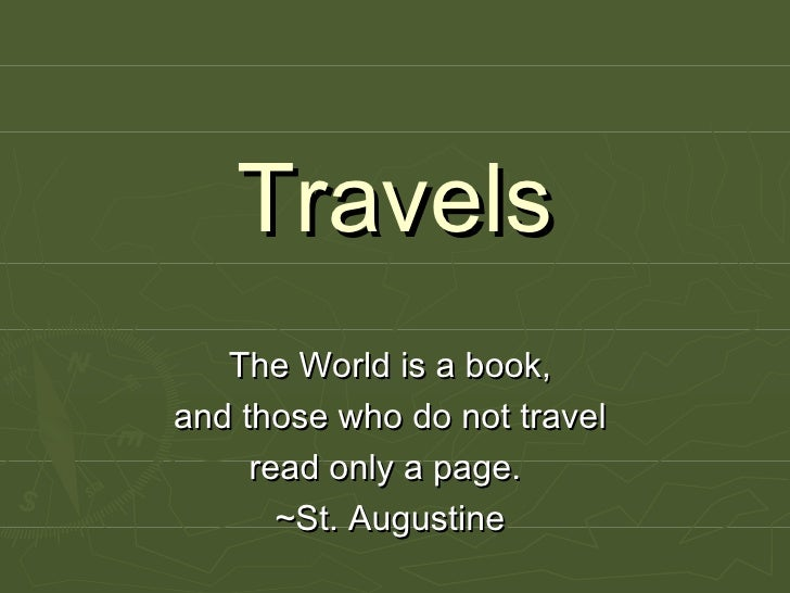 Travels The World is a book,  and those who do not travel  read only a page.   ~St. Augustine