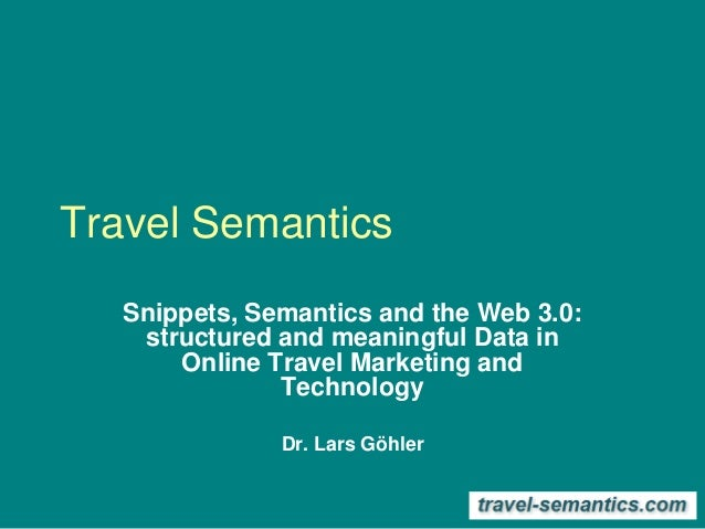 Travel Semantics Snippets, Semantics and the Web 3.0: structured and meaningful Data in Online Travel Marketing and Techno...