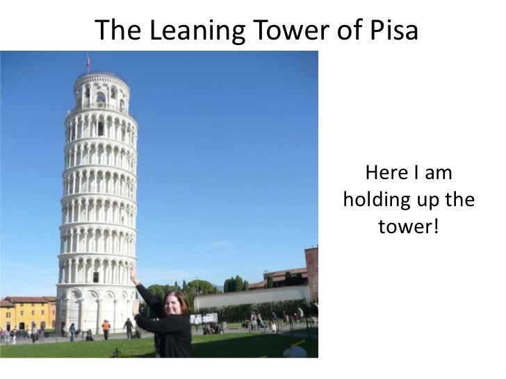 The Leaning Tower of Pisa                     Here I am                   holding up the                       tower!