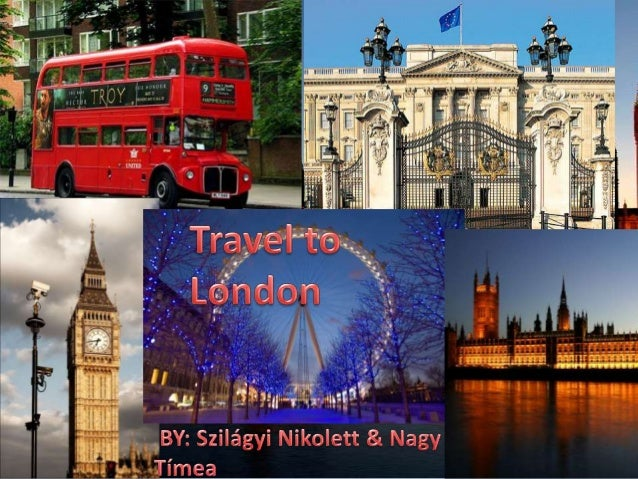 Travel to London• We are going to go to London. Me, Timi Nagy  and my best friend Niki Szilágyi from the Class  10.B will ...