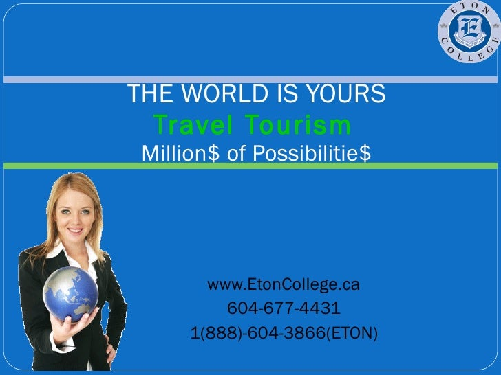 www.EtonCollege.ca 604-677-4431 1(888)-604-3866(ETON) THE WORLD IS YOURS Travel Tourism   Million$ of Possibilitie$