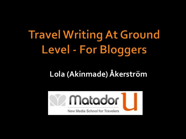 Travel Writing At Ground Level - For Bloggers<br />Lola (Akinmade) Åkerström<br />