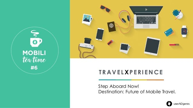 TRAVELXPERIENCE Step Aboard Now! Destination: Future of Mobile Travel. MOBILI tea time #6  userADgents