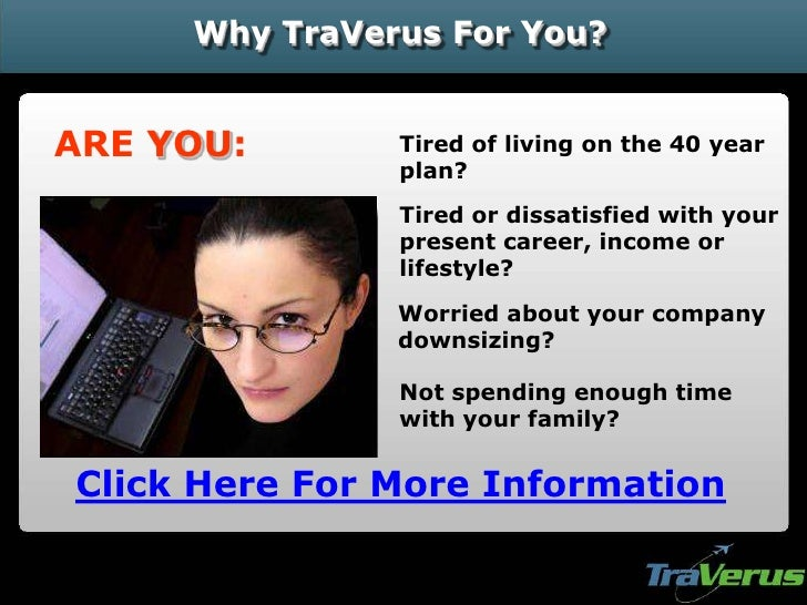 Why TraVerus For You?   ARE YOU:       Tired of living on the 40 year                plan?                Tired or dissati...