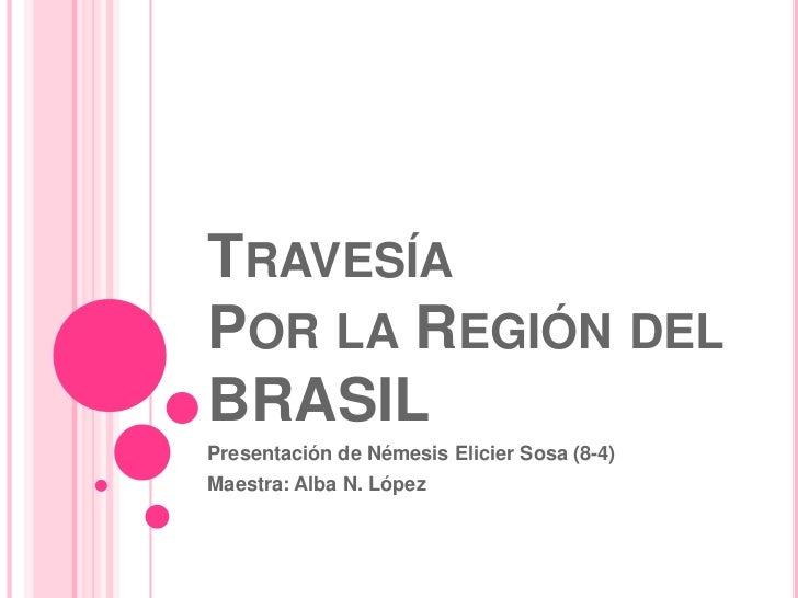 Travesía  Por la Región del BRASIL<br />Presentación de Némesis Elicier Sosa (8-4)<br />Maestra: Alba N. López <br />