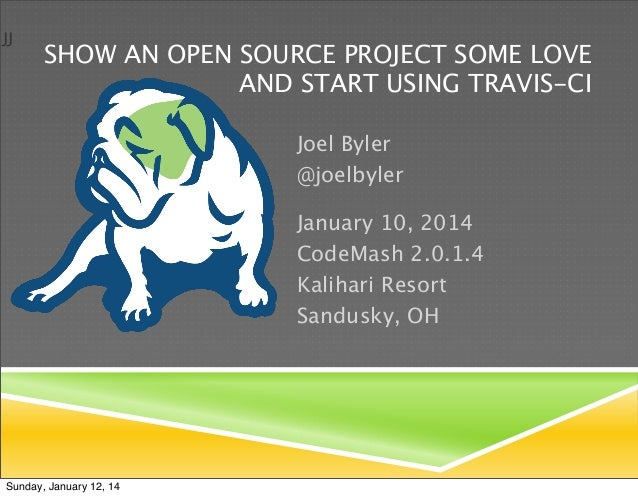 JJ  SHOW AN OPEN SOURCE PROJECT SOME LOVE AND START USING TRAVIS-CI Joel Byler @joelbyler January 10, 2014 CodeMash 2.0.1....