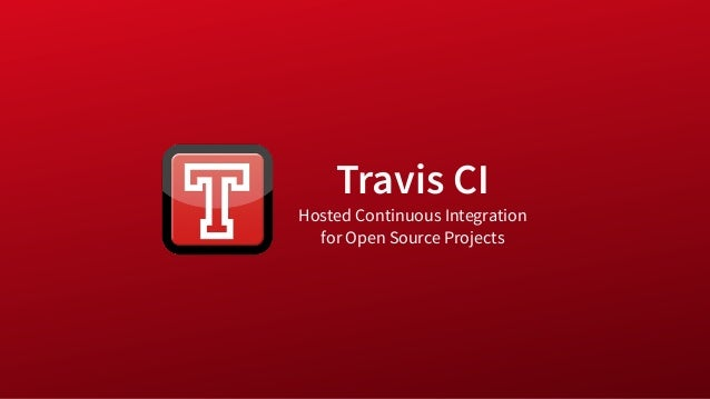 Travis CI Hosted Continuous Integration for Open Source Projects