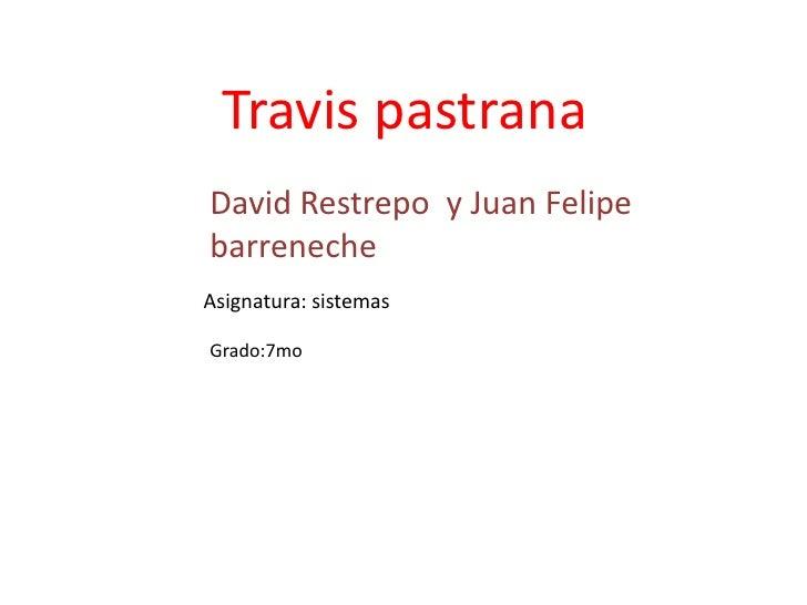 Travis pastrana David Restrepo y Juan Felipe barreneche Asignatura: sistemas  Grado:7mo
