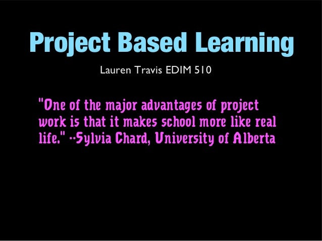 "Project Based Learning Lauren Travis EDIM 510 ""One of the major advantages of project work is that it makes school more li..."