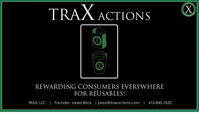 REWARDING CONSUMERS EVERYWHEREFOR REUSABLES!TRAX ACTIONSTRAX, LLC   Founder: Jared Brick   jared@traxactions.com   415-845...