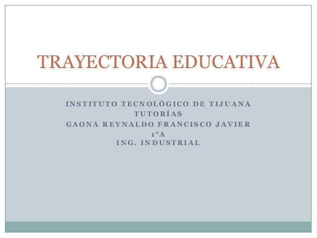 TRAYECTORIA EDUCATIVA  INSTITUTO TECNOLÓGICO DE TI JUANA  TUTORÍAS  GAONA REYNALDO FRANCISCO JAVIER  1 °A  ING. INDUSTRIAL