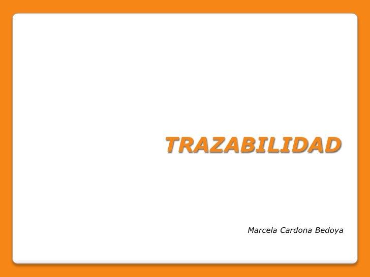 TRAZABILIDAD<br />Marcela Cardona Bedoya<br />