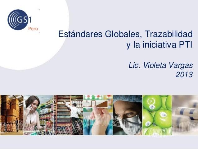 Estándares Globales, Trazabilidad y la iniciativa PTI Lic. Violeta Vargas 2013