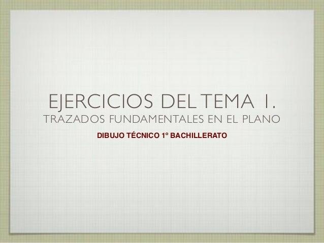 EJERCICIOS DEL TEMA 1.  TRAZADOS FUNDAMENTALES EN EL PLANO DIBUJO TÉCNICO 1º BACHILLERATO
