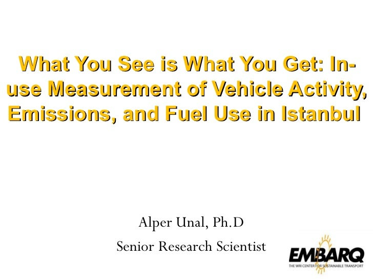What You See is What You Get: In-use Measurement of Vehicle Activity, Emissions, and Fuel Use in Istanbul  Alper Unal, Ph....