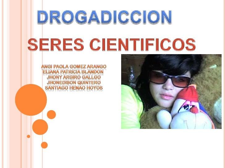 DROGADICCION<br />SERES CIENTIFICOS<br />ANGI PAOLA GOMEZ ARANGO<br />ELIANA PATRICIA BLANDON <br />JHONY ARGIRO GALLGO<br...