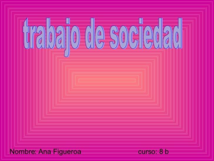 Nombre: Ana Figueroa  curso: 8 b trabajo de sociedad