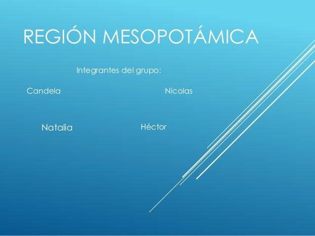 REGIÓN MESOPOTÁMICA Natalia Nicolas Héctor Candela Integrantes del grupo: