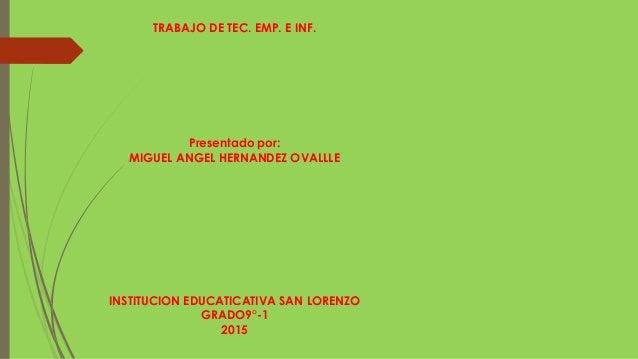 TRABAJO DE TEC. EMP. E INF. Presentado por: MIGUEL ANGEL HERNANDEZ OVALLLE INSTITUCION EDUCATICATIVA SAN LORENZO GRADO9°-1...