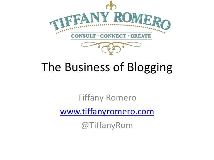 The Business of Blogging      Tiffany Romero   www.tiffanyromero.com       @TiffanyRom
