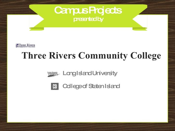 Campus Projects  presented by Three Rivers Community College College of Staten Island Long Island University