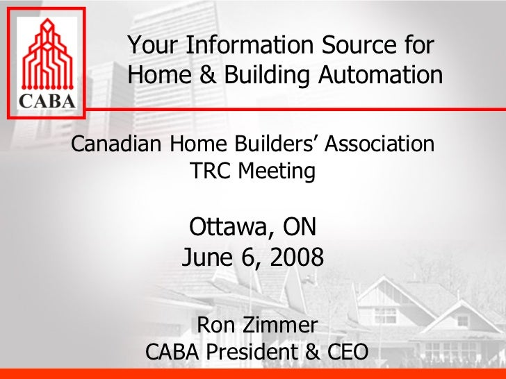 Canadian Home Builders' Association TRC Meeting Ottawa, ON June 6, 2008 Your Information Source for Home & Building Automa...