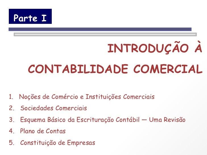 Parte I INTRODUÇÃO À CONTABILIDADE COMERCIAL 1.  Noções de Comércio e Instituições Comerciais 2.  Sociedades Comerciais 3....