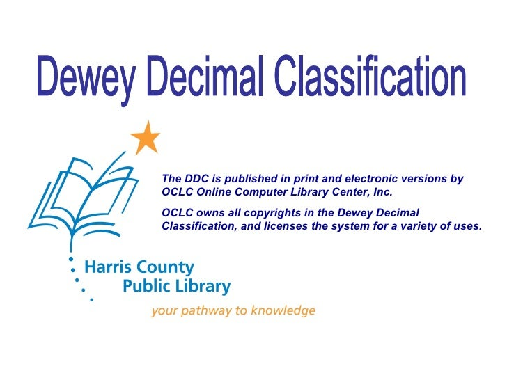 Dewey Decimal Classification The DDC is published in print and electronic versions by OCLC Online Computer Library Center,...