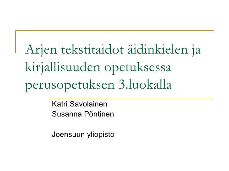 Arjen tekstitaidot äidinkielen ja kirjallisuuden opetuksessa perusopetuksen 3.luokalla Katri Savolainen Susanna Pöntinen J...
