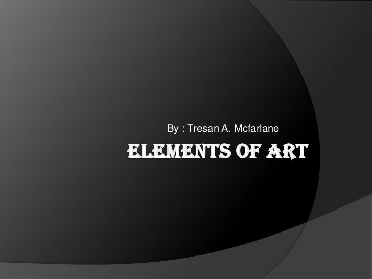 Elements Of Art<br />By : Tresan A. Mcfarlane<br />