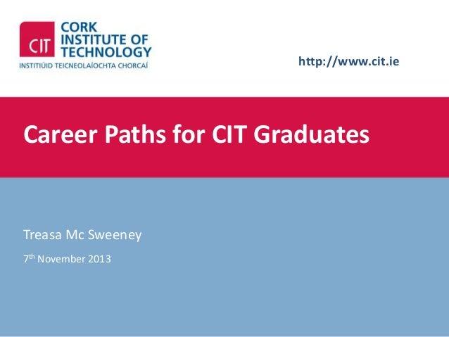 http://www.cit.ie  Career Paths for CIT Graduates  Treasa Mc Sweeney 7th November 2013